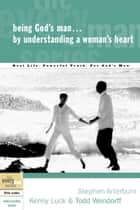 Being God's Man by Understanding a Woman's Heart ebook by Stephen Arterburn,Kenny Luck,Todd Wendorff