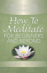 Meditation Techniques: How To Meditate For Beginners And Beyond ebook by Lucas McCain