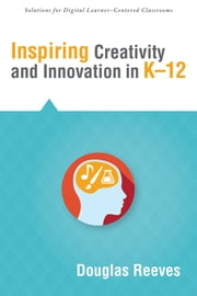 Inspiring Creativity and Innovation in K–12 ebook by Douglas Reeves