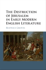 The Destruction of Jerusalem in Early Modern English Literature ebook by Beatrice Groves