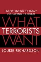 What Terrorists Want - Understanding the Enemy, Containing the Threat ebook by Louise Richardson