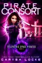 Pirate Consort - Telepathic Space Pirates, #2 ebook by