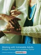 Working with Vulnerable Adults ebook by Bridget Penhale, Jonathan Parker