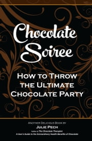 Chocolate Soiree: How to Throw the Ultimate Chocolate Party ebook by Julie Pech