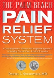 Palm Beach Pain Relief System - A Clinically-proven, Natural and Integrative Approach to Healing Chronic Pain, Arthritis & Injuries ebook by Daniel I. Nuchovich, M.D.,Gary  Null, Ph.D.