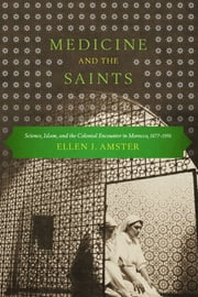 Medicine and the Saints - Science, Islam, and the Colonial Encounter in Morocco, 1877-1956 ebook by Ellen J. Amster,Rajae El Aoued