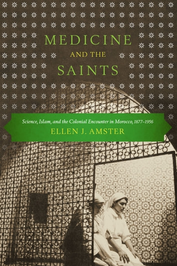 Medicine and the Saints - Science, Islam, and the Colonial Encounter in Morocco, 1877-1956 ebook by Ellen J. Amster