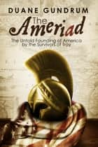 The Ameriad: The Untold Founding of America By the Survivors of Troy ebook by Duane Gundrum