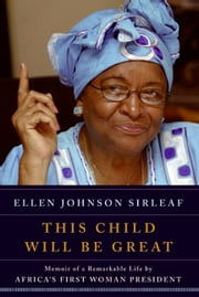 This Child Will Be Great - Memoir of a Remarkable Life by Africa's First Woman President ebook by Ellen Johnson Sirleaf