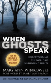 When Ghosts Speak - Understanding the World of Earthbound Spirits ebook by Mary Ann Winkowski