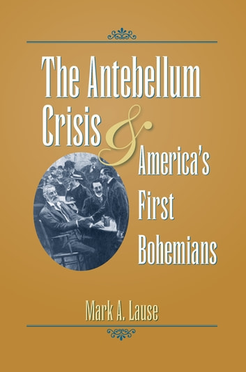 The Antebellum Crisis and America's First Bohemians eBook by Mark A. Lause