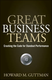 Great Business Teams - Cracking the Code for Standout Performance ebook by Howard M.  Guttman