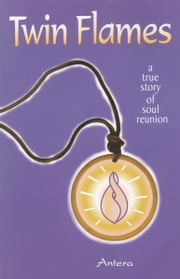 Twin Flames - A True Story of Soul Reunion ebook by Antera