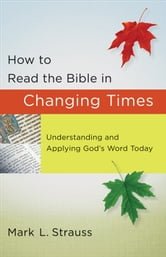 How to Read the Bible in Changing Times - Understanding and Applying God's Word Today ebook by Mark L. Strauss