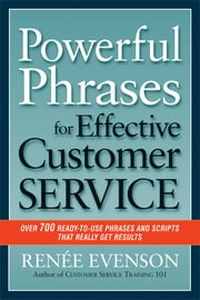 Powerful Phrases for Effective Customer Service - Over 700 Ready-to-Use Phrases and Scripts That Really Get Results ebook by RENÉE EVENSON