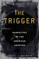 The Trigger - Narratives of the American Shooter ebook by Daniel J. Patinkin