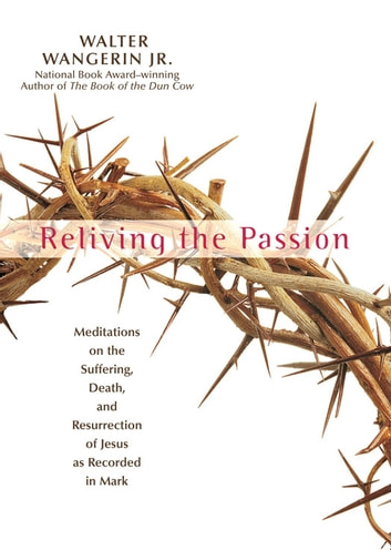 Reliving the Passion - Meditations on the Suffering, Death, and the Resurrection of Jesus as Recorded in Mark. ebook by Walter Wangerin Jr.