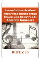 Learn Guitar – Method book with Indian songs (Tamil and Bollywood) – Absolute Beginners - Sheet music for 50+ popular movie tunes ebook by Ruthz SB