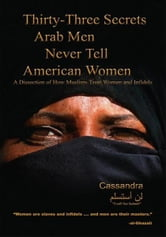 Thirty-Three Secrets Arab Men Never Tell American Women - A Dissection of How Muslims Treat Women and Infidels ebook by Cassandra