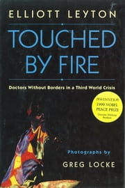 Touched By Fire - Doctors Without Borders in a Third World Crisis ebook by Elliott Leyton,Greg Locke
