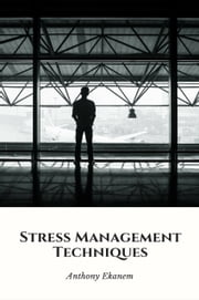 Stress Management Techniques ebook by Anthony Ekanem