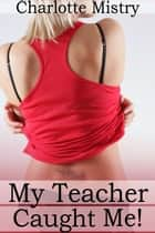 My Teacher Caught Me! ebook by Charlotte Mistry