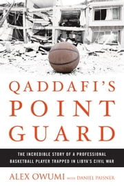Qaddafi's Point Guard - The Incredible Story of a Professional Basketball Player Trapped in Libya's Civil War ebook by Alex Owumi,Daniel Paisner