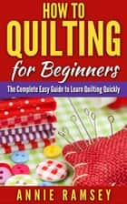 How to Quilting for Beginners: The Complete Easy Guide to Learn Quilting Quickly ebook by Annie Ramsey
