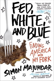 Fed, White, and Blue - Finding America with My Fork ebook by Simon Majumdar,Alton Brown