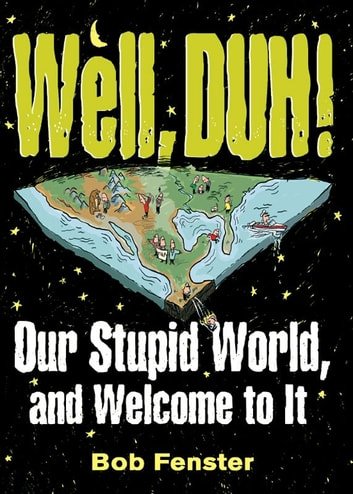 Well, Duh! - Our Stupid World, and Welcome to It ebook by Bob Fenster