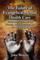 The Failure of Evangelical Mental Health Care - Treatments That Harm Women, LGBT Persons and the Mentally Ill ebook by John Weaver