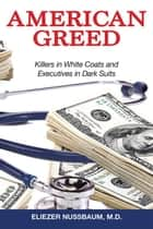 American Greed - Killers in White Coats and Executives in Dark Suits ebook by Eliezer Nussbaum