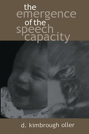 The Emergence of the Speech Capacity ebook by Oller, D. Kimbrough