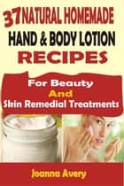 37 Natural Homemade Hand & Body Lotion Recipes: For Beauty And Skin Remedial Treatments ebook by Joanna Avery