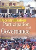 Decentralisation, Participation and Governance ebook by Prabhat Dutta