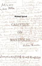 Calculus On Manifolds - A Modern Approach To Classical Theorems Of Advanced Calculus ebook by Michael Spivak