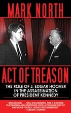 Act of Treason - The Role of J. Edgar Hoover in the Assassination of President Kennedy ebook by Mark North