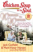 Chicken Soup for the Soul: Woman to Woman - Women Sharing Their Stories of Hope, Humor, and Inspiration ebook by Jack Canfield, Mark Victor Hansen, Amy Newmark