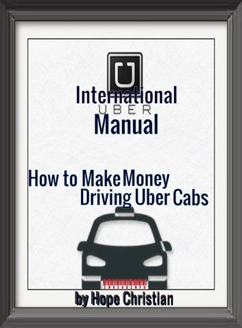 International Uber Manual, How to Make Money Driving Uber Cabs ebook by Hope A Christian