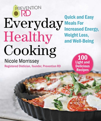Prevention RD's Everyday Healthy Cooking - 100 Light and Delicious Recipes to Promote Energy, Weight Loss, and Well-Being ebook by Nicole Morrissey