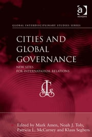 Cities and Global Governance - New Sites for International Relations ebook by Dr Noah J Toly,Professor Klaus Segbers,Professor Patricia L McCarney,Dr Mark Amen,Professor Sai Felicia Krishna-Hensel