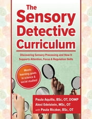 The Sensory Detective Curriculum - Discovering Sensory Processing and How It Supports Attention, Focus and Regulation Skills ebook by Paula Riczker, BSc, OT,Paula Edelstein, MSc, OT,Paula Aquilla, BSc, OT