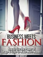 Business Meets Fashion - How to Use the Power of Image & Style to Make More Money ebook by Anne Morrissey