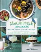 Margaritaville: The Cookbook - Relaxed Recipes For a Taste of Paradise ebook by BJ Berti, Carlo Sernaglia, Julia Turshen,...