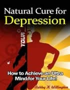 Natural Cure for Depression: How to Achieve an Ultra Mind for Your Life! ebook by Ashley K. Willington