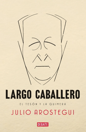Largo Caballero - El tesón y la quimera eBook by Julio Arostegui