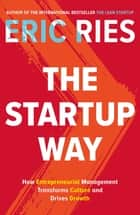 The Startup Way - How Entrepreneurial Management Transforms Culture and Drives Growth ebook by Eric Ries