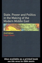 State Power and Politics in the Making of the Modern Middle East ebook by Owen, Roger