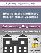 How to Start a Millinery Dealer (retail) Business (Beginners Guide) - How to Start a Millinery Dealer (retail) Business (Beginners Guide) ebook by Shanell Ingle