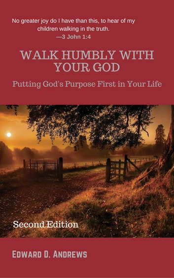 WALK HUMBLY WITH YOUR GOD - Putting God's Purpose First in Your Life [Second Edition] ebook by Edward D. Andrews